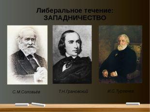 Либеральное течение: ЗАПАДНИЧЕСТВО С.М.Соловьёв Т.Н.Грановский И.С.Тургенев