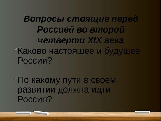 Вопросы стоящие перед Россией во второй четверти XIX века Каково настоящее и...