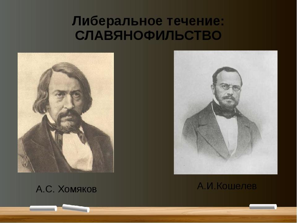 Либеральное течение: СЛАВЯНОФИЛЬСТВО А.С. Хомяков А.И.Кошелев