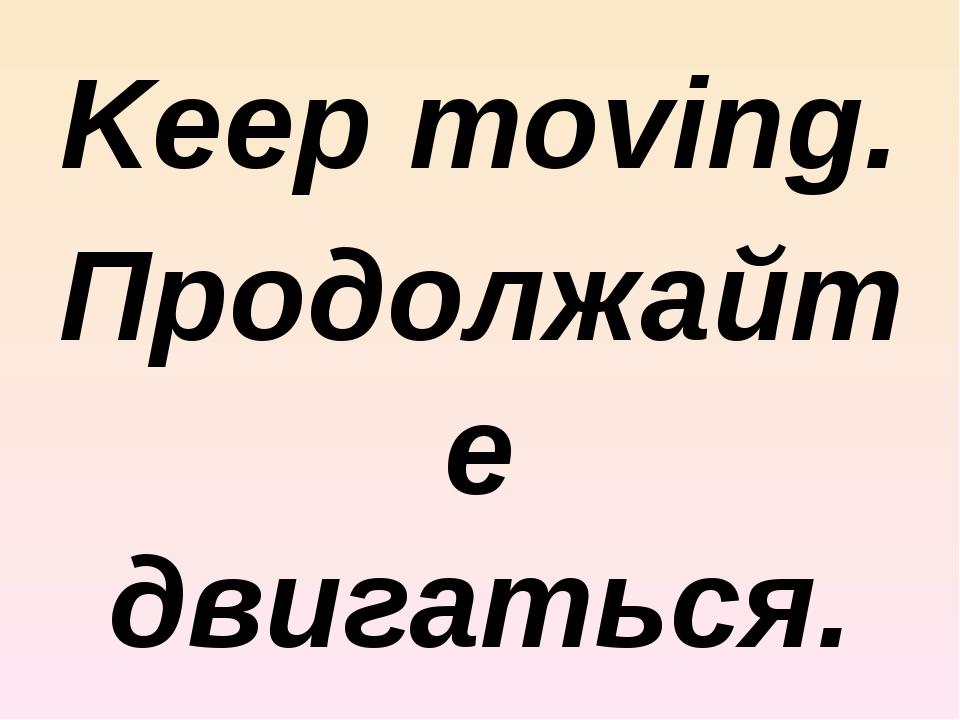 Keep moving. Продолжайте двигаться.