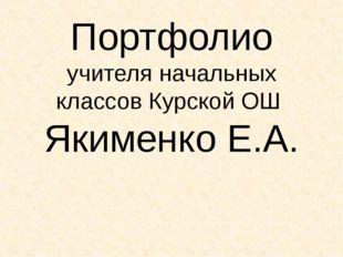 Портфолио учителя начальных классов Курской ОШ Якименко Е.А.