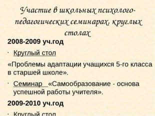 Участие в школьных психолого-педагогических семинарах, круглых столах 2008-20