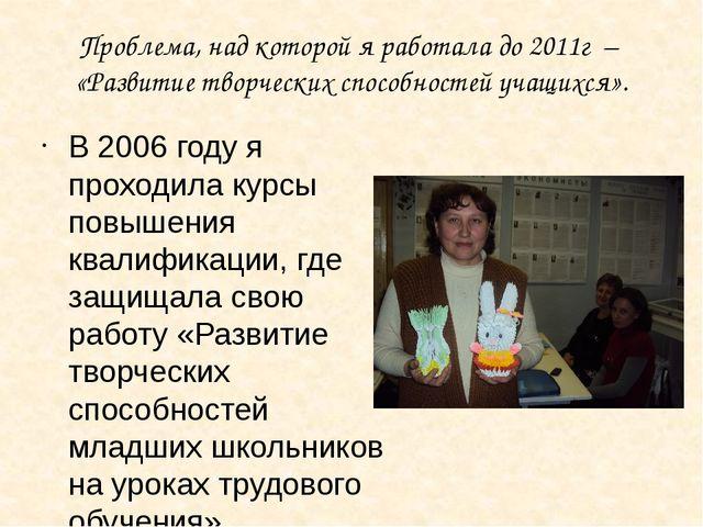 Проблема, над которой я работала до 2011г – «Развитие творческих способностей...