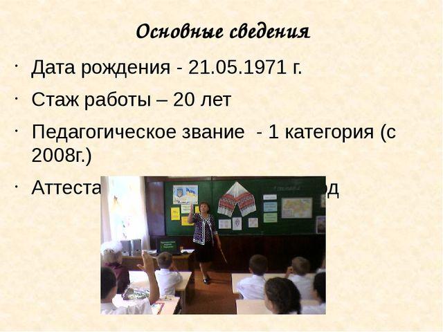Основные сведения Дата рождения - 21.05.1971 г. Стаж работы – 20 лет Педагоги...