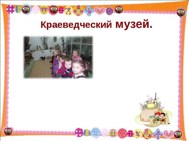 Краеведческий музей. * * http://aida.ucoz.ru http://aida.ucoz.ru