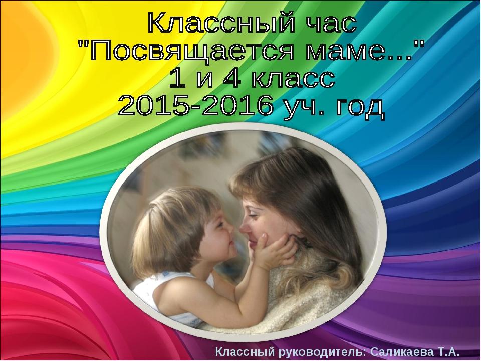 Классный руководитель: Саликаева Т.А.