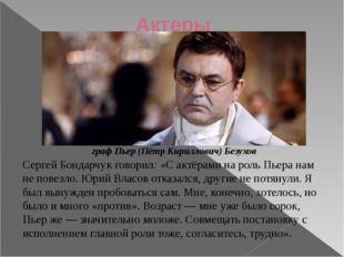 Актеры Сергей Бондарчук говорил: «С актёрами на роль Пьера нам не повезло. Юр