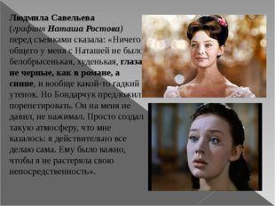 Людмила Савельева (графиняНаташа Ростова) перед съемками сказала: «Ничего об