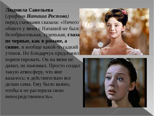 Людмила Савельева (графиняНаташа Ростова) перед съемками сказала: «Ничего об...