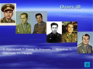 Ответ 40 В. Быковский, Г. Титов, П. Попович, Г. Нелюбов, А. Николаев, Ю. Гага