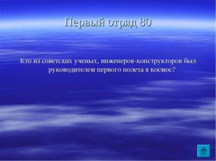 Первый отряд 80 Кто из советских ученых, инженеров-конструкторов был руководи