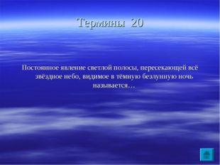 Термины 20 Постоянное явление светлой полосы, пересекающей всё звёздное небо,