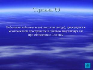 Термины 60 Небольшое небесное тело (хвостатая звезда), движущееся в межпланет