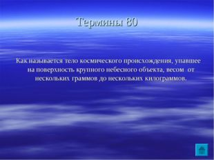 Термины 80 Как называется тело космического происхождения, упавшее на поверхн