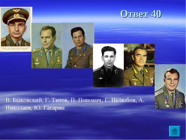 Ответ 40 В. Быковский, Г. Титов, П. Попович, Г. Нелюбов, А. Николаев, Ю. Гага...