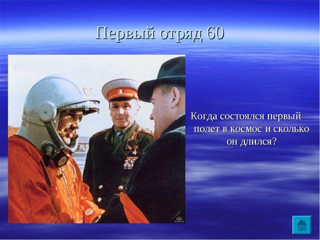 Первый отряд 60 Когда состоялся первый полет в космос и сколько он длился?