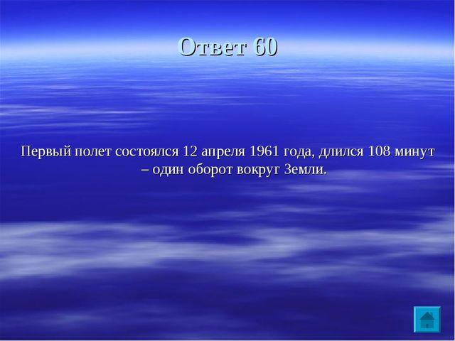 Ответ 60 Первый полет состоялся 12 апреля 1961 года, длился 108 минут – один...