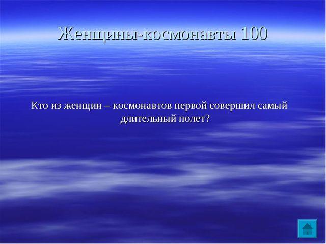 Женщины-космонавты 100 Кто из женщин – космонавтов первой совершил самый длит...