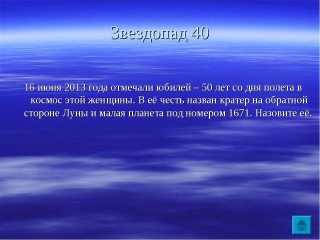 Звездопад 40 16 июня 2013 года отмечали юбилей – 50 лет со дня полета в космо...