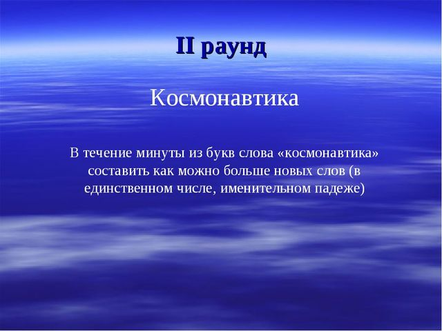 II раунд Космонавтика В течение минуты из букв слова «космонавтика» составить...