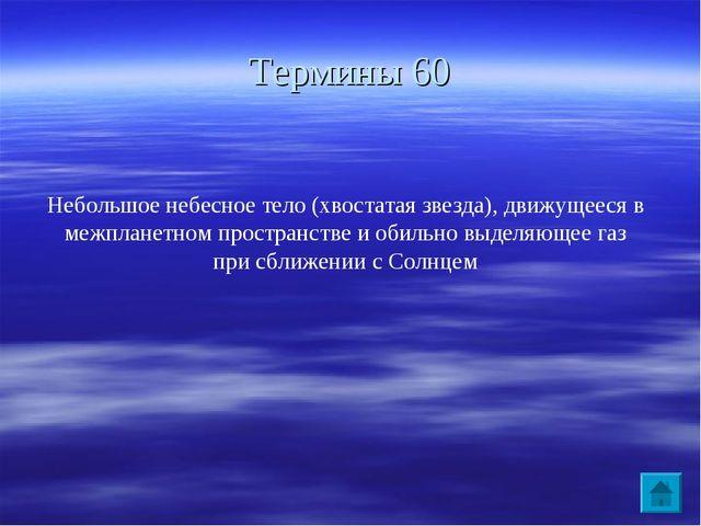 Термины 60 Небольшое небесное тело (хвостатая звезда), движущееся в межпланет...