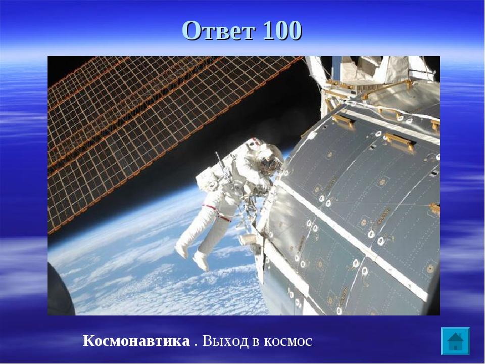 Ответ 100 Космонавтика . Выход в космос
