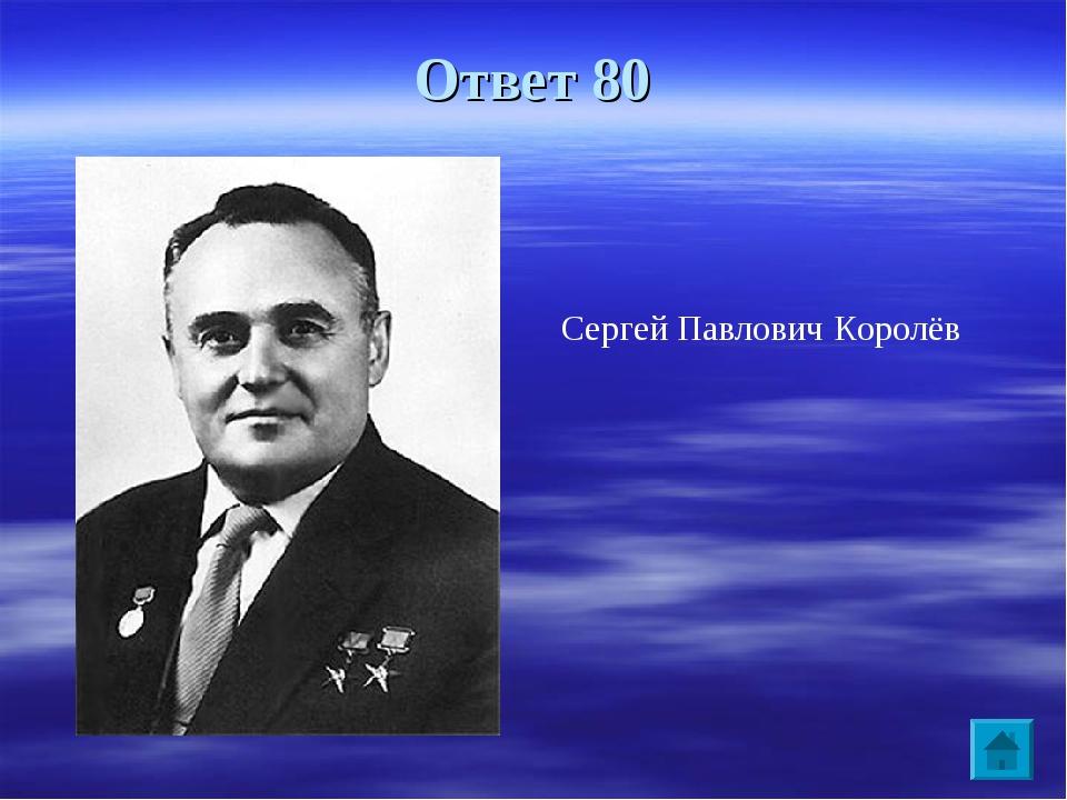 Ответ 80 Сергей Павлович Королёв