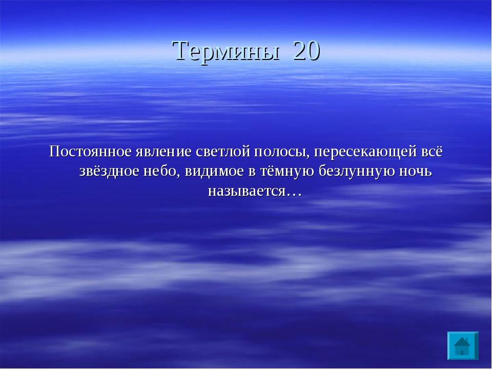 Термины 20 Постоянное явление светлой полосы, пересекающей всё звёздное небо,...