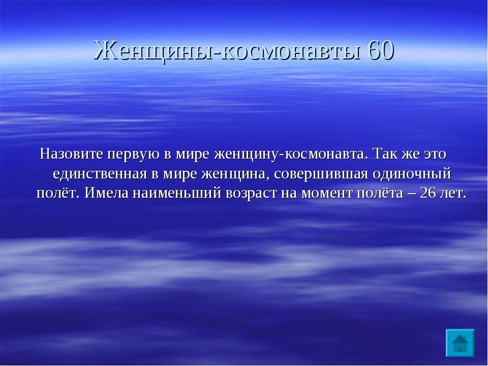 Женщины-космонавты 60 Назовите первую в мире женщину-космонавта. Так же это е...