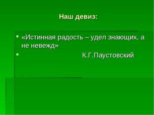 Наш девиз: «Истинная радость – удел знающих, а не невежд» К.Г.Паустовский