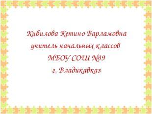 Кибилова Кетино Варламовна учитель начальных классов МБОУ СОШ №39 г. Владикав
