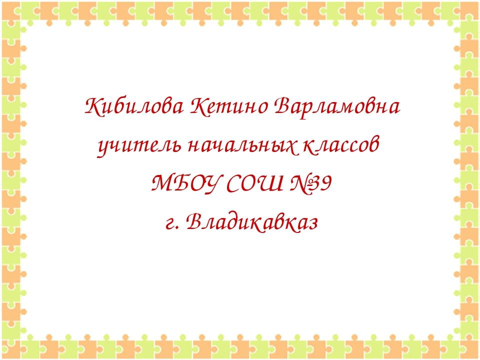 Кибилова Кетино Варламовна учитель начальных классов МБОУ СОШ №39 г. Владикав...