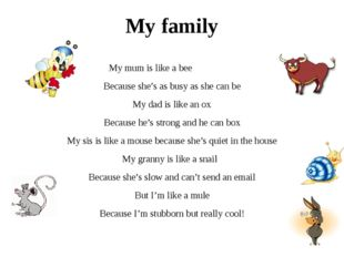 My family My mum is like a bee Because she's as busy as she can be My dad is