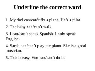Underline the correct word 1. My dad can/can't fly a plane. He's a pilot. 2.
