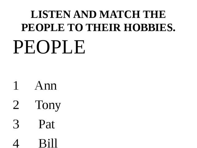 LISTEN AND MATCH THE PEOPLE TO THEIR HOBBIES. PEOPLE 1 Ann 2 Tony 3 Pat 4 Bil...