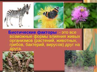 Биотические факторы - это все возможные формы влияния живых организмов (раст