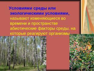 Условиями среды или экологическими условиями, называют изменяющиеся во време