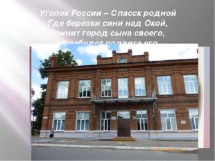 Уголок России – Спасск родной Где березки сини над Окой, Помнит город сына св