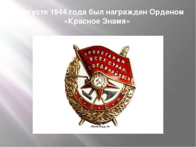 В августе 1944 года был награжден Орденом «Красное Знамя»