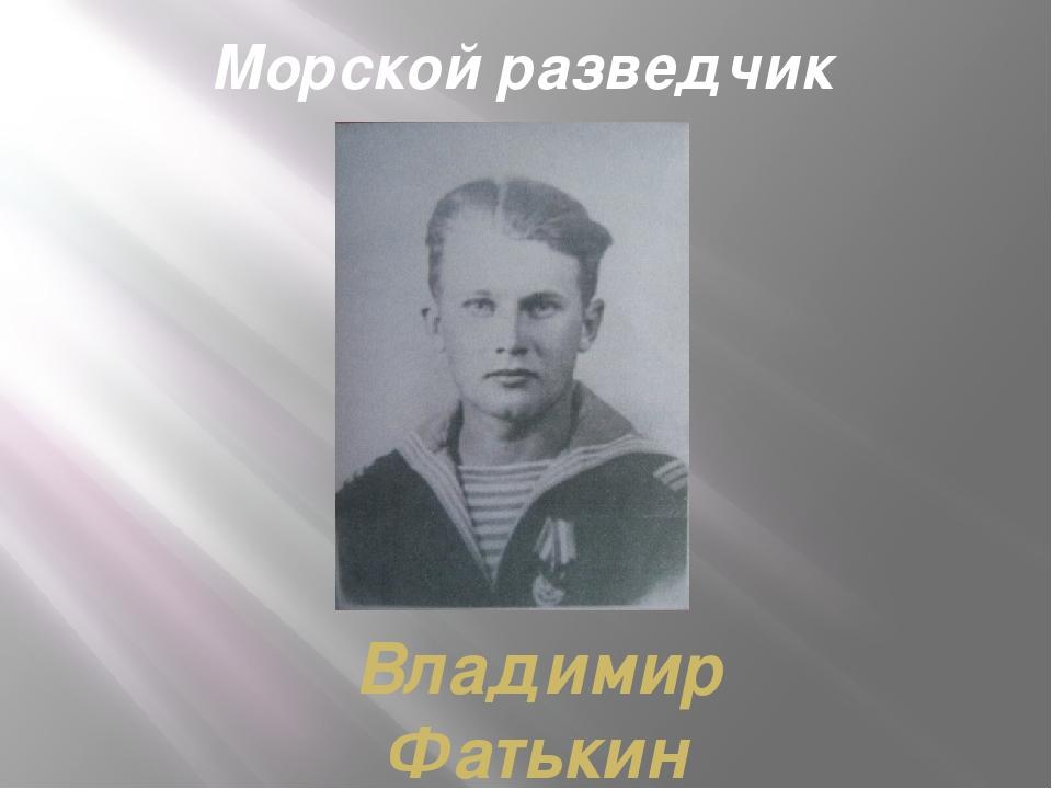 Морской разведчик Владимир Фатькин