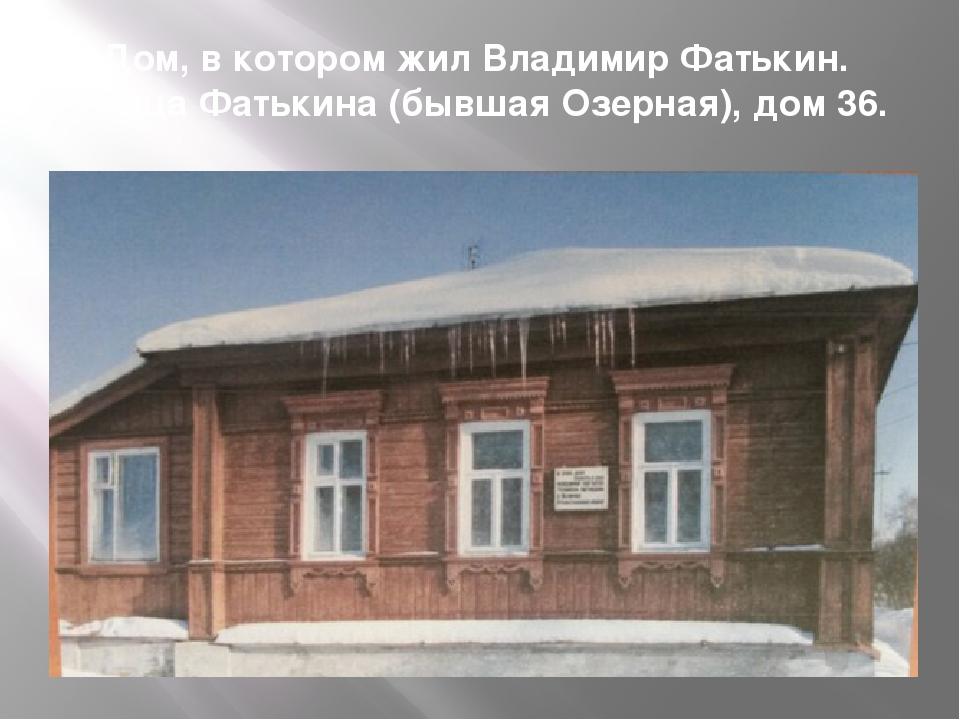 Дом, в котором жил Владимир Фатькин. Улица Фатькина (бывшая Озерная), дом 36.