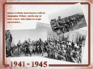 Наши солдаты эшелонами уходили защищать Родину, тогда еще не зная о том, что