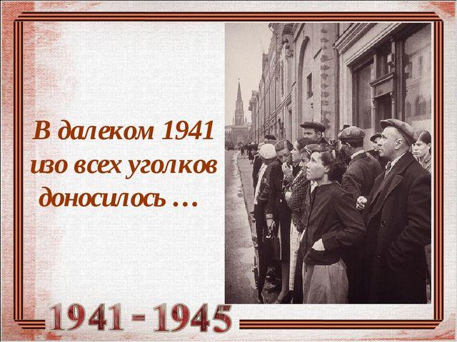 В далеком 1941 изо всех уголков доносилось …