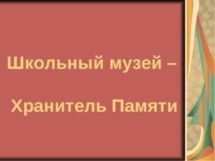 Школьный музей – Хранитель Памяти