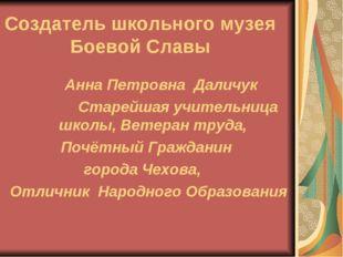 Создатель школьного музея Боевой Славы Анна Петровна Даличук Старейшая учител