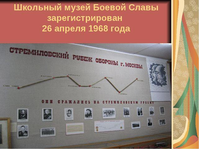 Школьный музей Боевой Славы зарегистрирован 26 апреля 1968 года