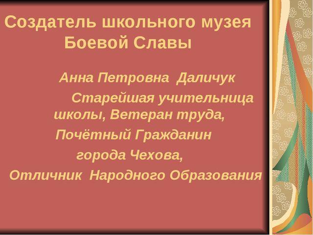 Создатель школьного музея Боевой Славы Анна Петровна Даличук Старейшая учител...