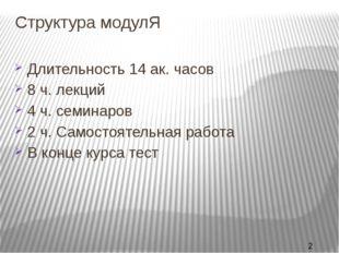 Структура модулЯ Длительность 14 ак. часов 8 ч. лекций 4 ч. семинаров 2 ч. Са