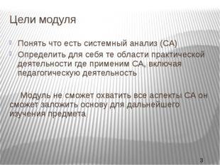Цели модуля Понять что есть системный анализ (СА) Определить для себя те обла