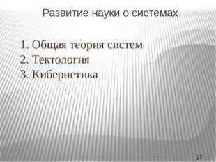 Развитие науки о системах 1. Общая теория систем 2. Тектология 3. Кибернет